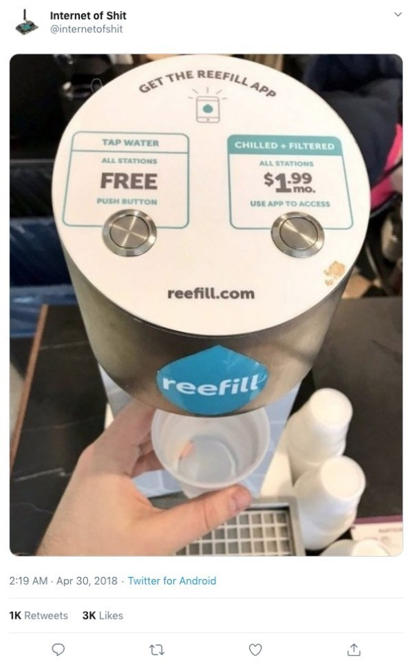 Product - Internet of Shit @internetofshit GET THE REEFILL APP TAP WATER CHILLED+FILTERED ALL STATIONS ALL STATIONS $1.99 FREE mo. PUSH BUTTON USE APP TO ACCESS reefill.com teefill Twitter for Android 2:19 AM Apr 30, 2018 1K Retweets 3K Likes