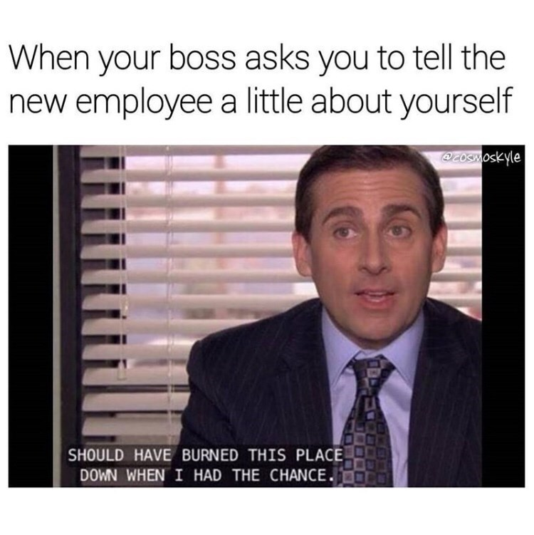 Text - When your boss asks you to tell the new employee a little about yourself OeOSMoskyle SHOULD HAVE BURNED THIS PLACE DOWN WHEN I HAD THE CHANCE