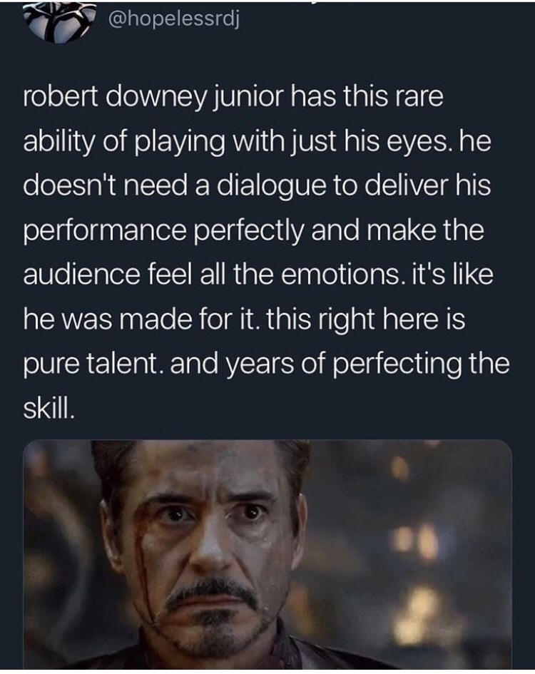 Text - @hopelessrdj robert downey junior has this rare ability of playing with just his eyes. he doesn't need a dialogue to deliver his performance perfectly and make the audience feel all the emotions. it's like he was made for it. this right here is pure talent. and years of perfecting the skill