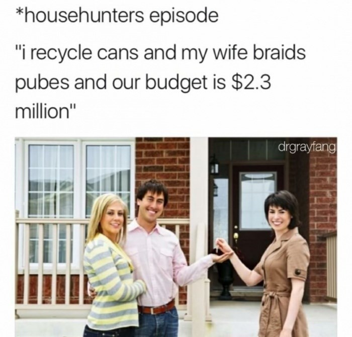"People - *househunters episode ""i recycle cans and my wife braids pubes and our budget is $2.3 million"" drgrayfang"