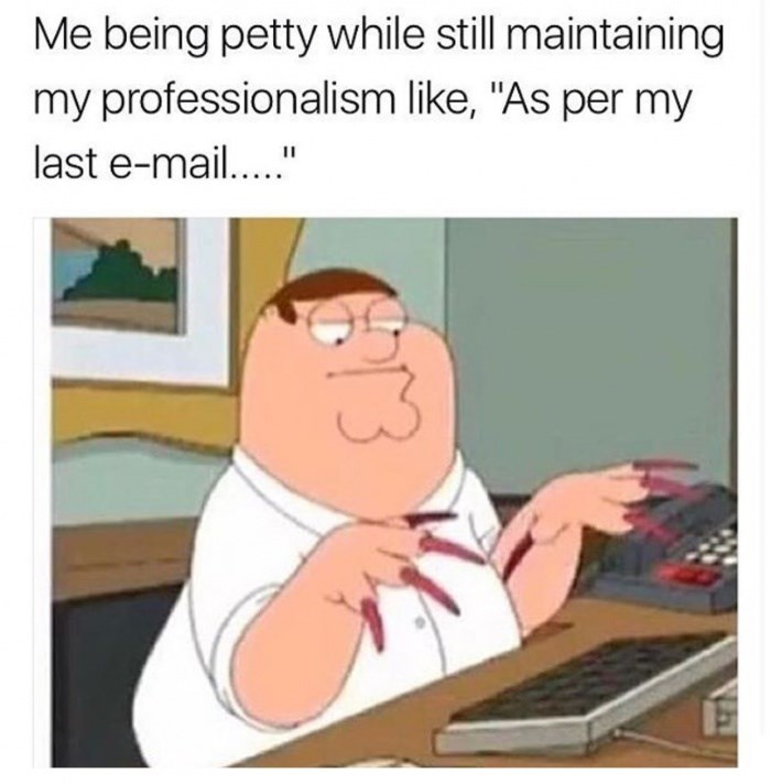 """Cartoon - Me being petty while still maintaining my professionalism like, """"As per my last e-mai..."""