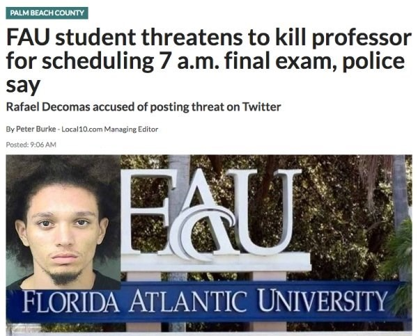 Text - PALM BEACH COUNTY FAU student threatens to kill professor for scheduling 7 a.m. final exam, police say Rafael Decomas accused of posting threat on Twitter By Peter Burke- Local 10.com Managing Editor Posted: 9:06 AM EU FLORIDA ATLANTIC UNIVERSITY