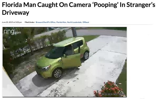 Vehicle - Florida Man Caught On Camera 'Pooping' In Stranger's Driveway June 25,2019 at 3.02 pm Filed Under: Broward Sherif's Office. Florida Man, North Lauderdale, Ofbeat 06/22/2019 16.0738EDT