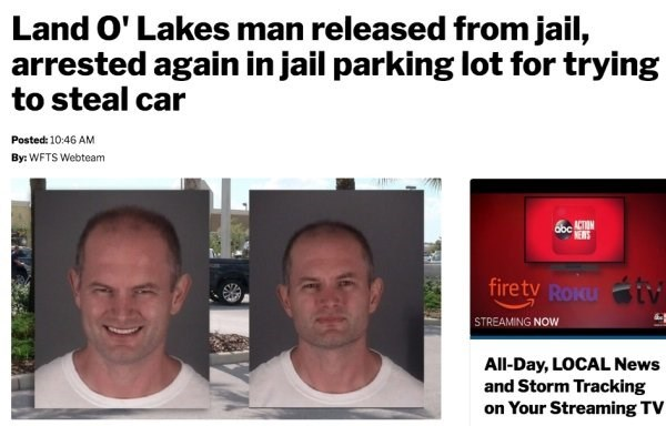 Face - Land O' Lakes man released from jail, arrested again in jail parking lot for trying to steal car Posted: 10:46 AM By: WFTS Webteam 66ACT NEWS firetv Roku i STREAMING NOW All-Day, LOCAL News and Storm Tracking on Your Streaming TV
