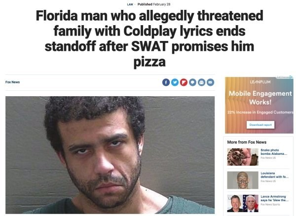 Hair - Published February 28 LAW Florida man who allegedly threatened family with Coldplay lyrics ends standoff after SWAT promises him pizza LEANPLUM Fox News Mobile Engagement Works! 22% Increase in Engaged Customers Dawladpart More from Fox News Snake photo bombs Alabama ax ew Louisiana defendant with fa Rax Nws Lance Armstreng says he blew the Fox News So