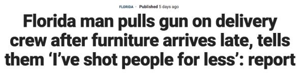 Text - Published 5 days ago FLORIDA Florida man pulls gun on delivery crew after furniture arrives late, tells |them 'I've shot people for less': report