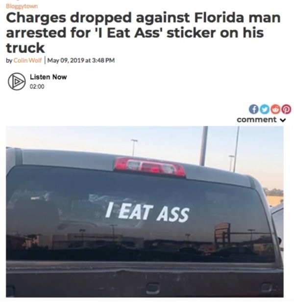 Transport - Bloggytown Charges dropped against Florida man arrested for 'l Eat Ass' sticker on his truck by Colin Wolf May 09,2019 at 3:48 PM Listen Now 02:00 comment I EAT ASS