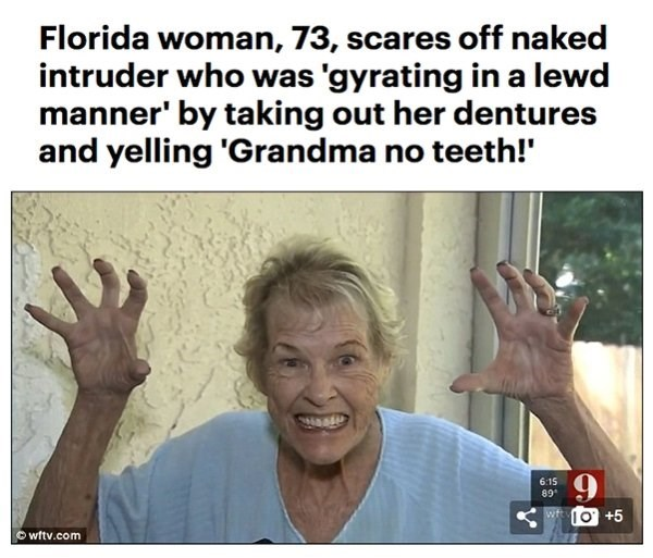 Facial expression - Florida woman, 73, scares off naked intruder who was 'gyrating in a lewd manner' by taking out her dentures and yelling 'Grandma no teeth!' 6:15 89 wtO+5 wftv.com