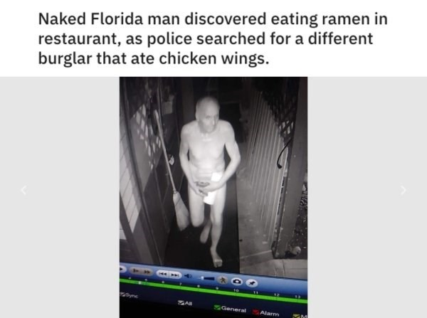 Text - Naked Florida man discovered eating ramen in restaurant, as police searched for a different burglar that ate chicken wings. AR General Alarm