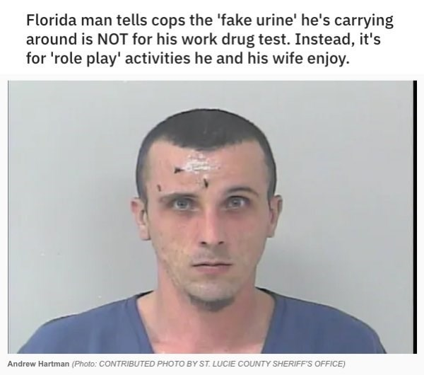 Face - Florida man tells cops the 'fake urine' he's carrying around is NOT for his work drug test. Instead, it's for 'role play' activities he and his wife enjoy Andrew Hartman (Photo: CONTRIBUTED PHOTO BY ST. LUCIE COUNTY SHERIFF'S OFFICE)