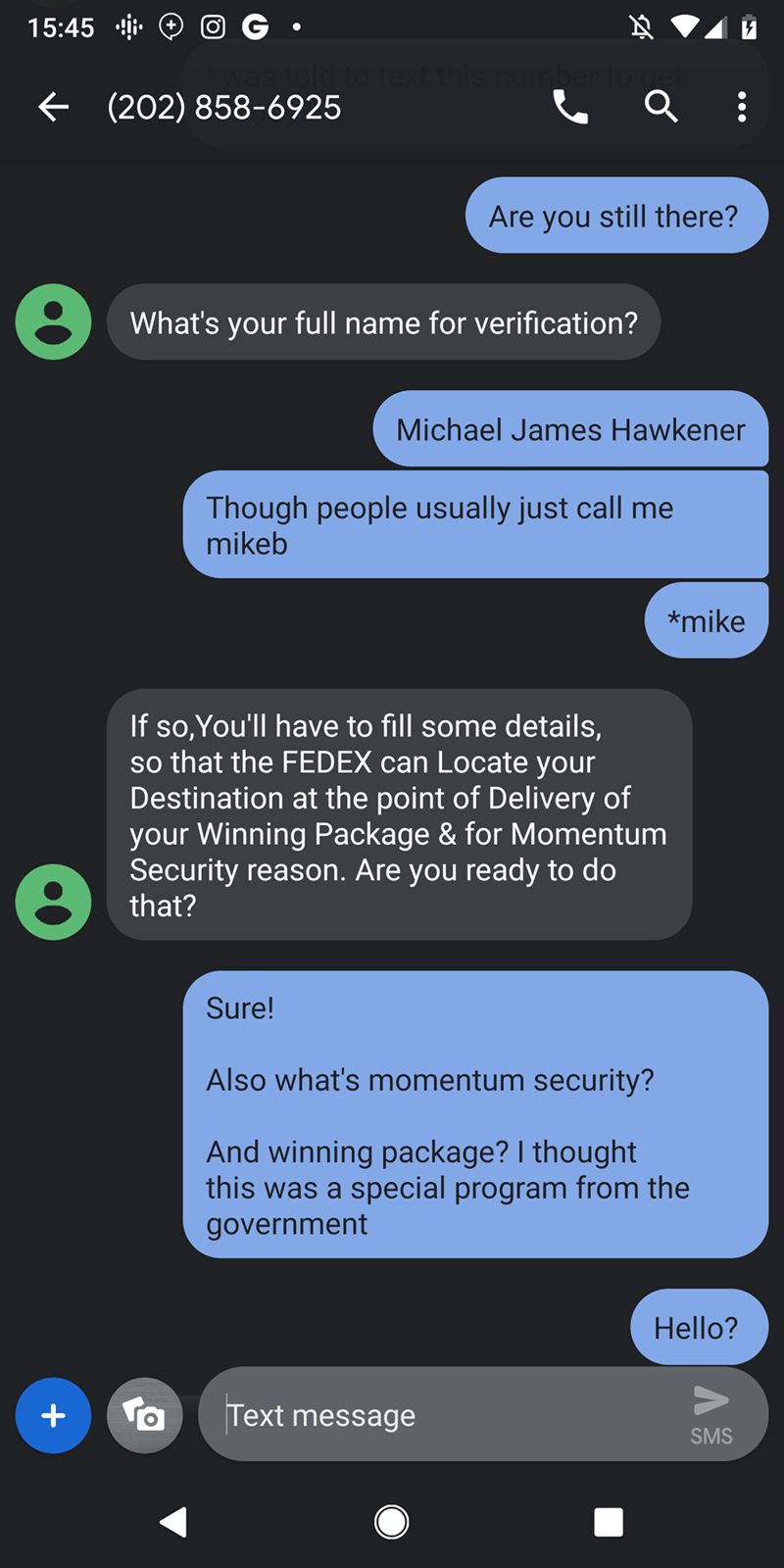 trolling - Text - 15:45 to text this num (202) 858-6925 Are you still there? What's your full name for verification? Michael James Hawkener Though people usually just call me mikeb *mike If so,You'll have to fill some details, so that the FEDEX can Locate your Destination at the point of Delivery of your Winning Package & for Momentum Security reason. Are you ready to do that? Sure! Also what's momentum security? And winning package? I thought this was a special program from the government Hello