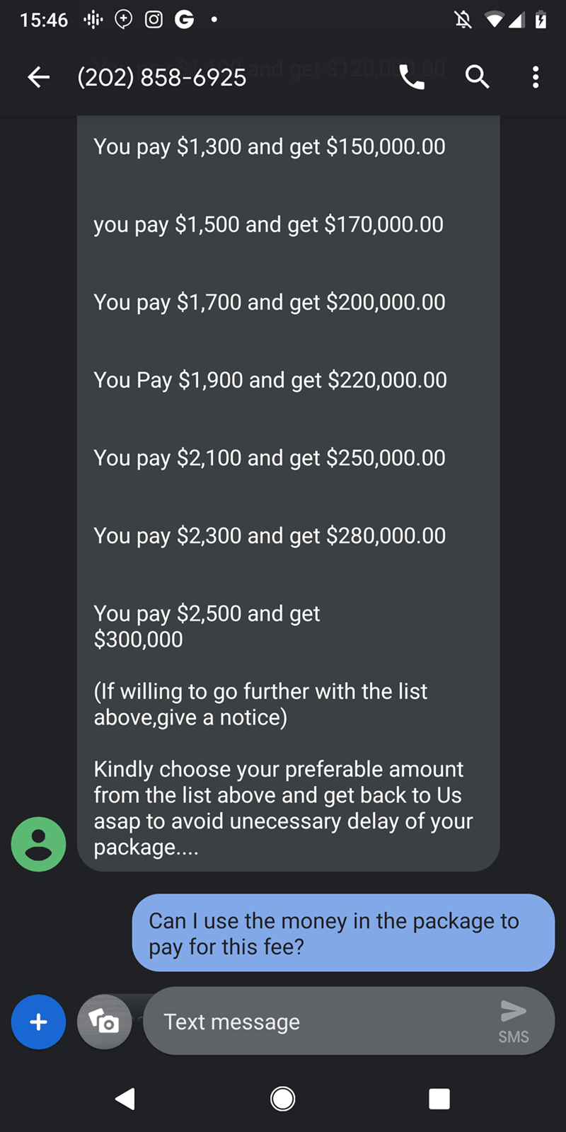 trolling - Text - 15:46 get S1 20,00 (202) 858-6925 You pay $1,300 and get $150,000.00 you pay $1,500 and get $170,000.00 You pay $1,700 and get $200,000.00 You Pay $1,900 and get $220,000.00 You pay $2,100 and get $250,000.00 You pay $2,300 and get $280,000.00 You pay $2,500 and get $300,000 (If willing to go further with the list above,give a notice) Kindly choose your preferable amount from the list above and get back to Us asap to avoid unecessary delay of your package... Can I use the money