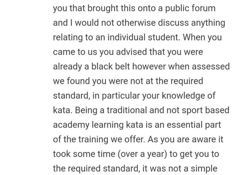 quit your bullshit - Text - you that brought this onto a public forum and I would not otherwise discuss anything relating to an individual student. When you came to us you advised that you were already a black belt however when assessed we found you were not at the required standard, in particular your knowledge of kata. Being a traditional and not sport based academy learning kata is an essential part of the training we offer. As you are aware it took some time (over a year) to get you to the r