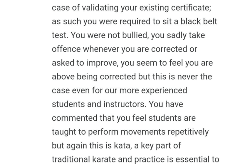 quit your bullshit - Text - case of validating your existing certificate; as such you were required to sit a black belt test. You were not bullied, you sadly take offence whenever you are corrected or asked to improve, you seem to feel you are above being corrected but this is never the case even for our more experienced students and instructors. You have commented that you feel students are taught to perform movements repetitively but again this is kata, a key part of traditional karate and pra