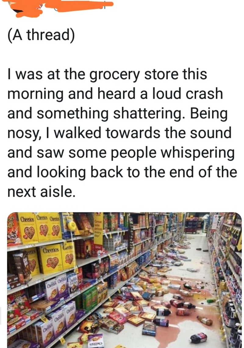 quit your bullshit - Text - (A thread) Iwas at the grocery store this morning and heard a loud crash and something shattering. Being nosy, I walked towards the sound and saw some people whispering and looking back to the end of the next aisle Cheerios Cheenis Cheeks Gat prices Cheenos Geet eros Chks Ce KAk