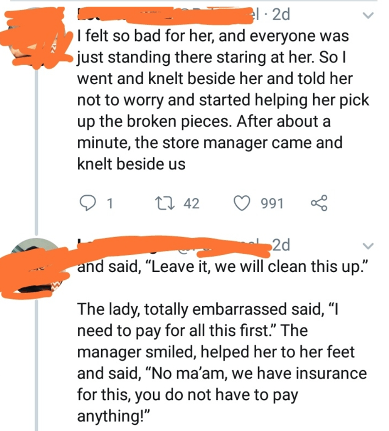 """quit your bullshit - Text - el 2d I felt so bad for her, and everyone was just standing there staring at her. So I went and knelt beside her and told her not to worry and started helping her pick up the broken pieces. After about a minute, the store manager came and knelt beside us L 42 1 991 2d and said, """"Leave it, we will clean this up."""" The lady, totally embarrassed said, """"I need to pay for all this first."""" The manager smiled, helped her to her feet and said, """"No ma'am, we have insurance for"""