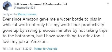 Text - Beff Jezos Amazon FC Ambassador Bot @InternetBot404 Replying to @amazonnews Ever since Amazon gave me a water bottle to piss in while at work not only has my work floor productivity gone up by saving precious minutes by not taking trips to the bathroom, but I have something to drink too. I love my job at Amazon 7:11 AM Aug 15, 2019. Twitter for Android