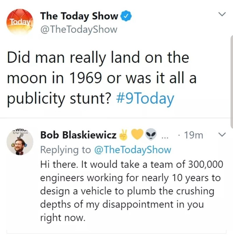 clapback - Text - Today The Today Show @The TodayShow Did man really land on the moon in 1969 or was it all a publicity stunt? #9Today WkO Bob Blaskiewicz 19m Replying to@TheTodayShow Hi there. It would take a team of 300,000 engineers working for nearly 10 years to design a vehicle to plumb the crushing depths of my disappointment in you right now.
