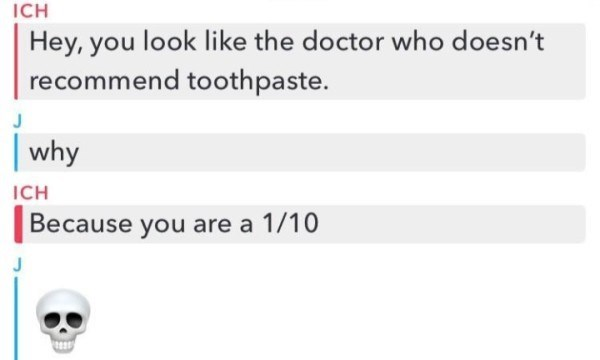 clapback - Text - ICH Hey, you look like the doctor who doesn't recommend toothpaste. why ICH Because you are a 1/10