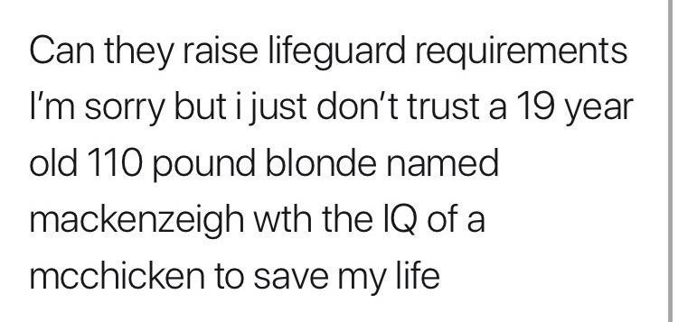 clapback - Text - Can they raise lifeguard requirements I'm sorry but i just don't trust a 19 year old 110 pound blonde named mackenzeigh wth the IQ of a mcchicken to save my life