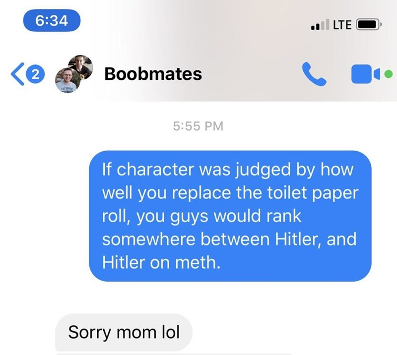 clapback - Text - 6:34 ll LTE Boobmates 2 T ENTU 5:55 PM If character was judged by how well you replace the toilet paper roll,you guys would rank somewhere between Hitler, and Hitler on meth. Sorry mom lol