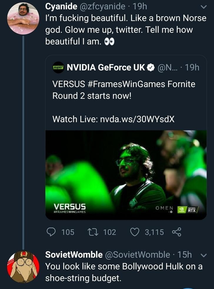 clapback - Text - Cyanide @zfcyanide 19h I'm fucking beautiful. Like a brown Norse god. Glow me up, twitter. Tell me how beautiful I am. 00 NVIDIA GeForce UK @N... 19h Super VERSUS #FramesWinGames Fornite Round 2 starts now! Watch Live: nvda.ws/30WYsdX VERSUS OMEN RTX ERAMESWINGAMES L102 105 3,115 SovietWomble @SovietWomble 15h Bollywood Hulk on a You look like some shoe-string budget.