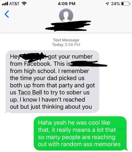 Pyramid Scheme - Text - l AT&T 4:09 PM 7 24% < Text Message Today 3:56 PM got your number Неу- from Facebook. This is from high school. I remember the time your dad picked us both up from that party and got us Taco Bell to try to sober us up. I know I haven't reached out but just thinking about you Haha yeah he was cool like that, it really means a lot that so many people are reaching out with random ass memories