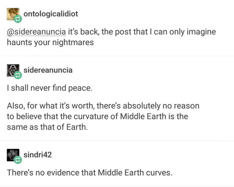 tumblr - Text - ontologicalidiot @sidereanuncia it's back, the post that I can only imagine haunts your nightmares sidereanuncia I shall never find peace. Also, for what it's worth, there's absolutely no reason to believe that the curvature of Middle Earth is the same as that of Earth. sindri42 There's no evidence that Middle Earth curves.