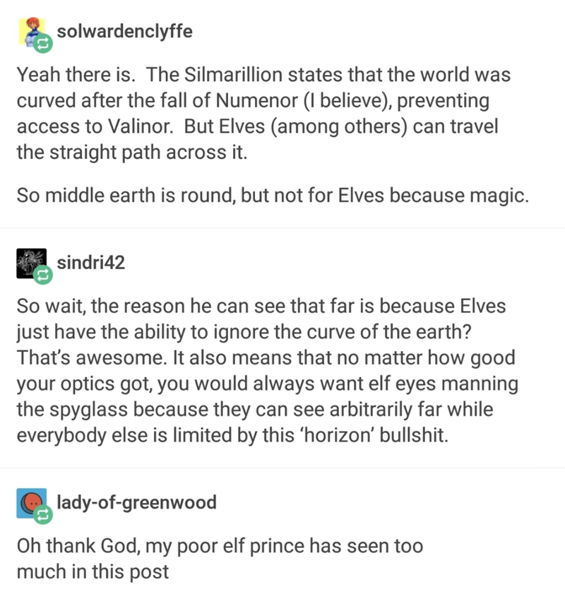 tumblr - Text - solwardenclyffe Yeah there is. The Silmarillion states that the world was curved after the fall of Numenor (I believe), preventing access to Valinor. But Elves (among others) can travel the straight path across it. So middle earth is round, but not for Elves because magic. sindri42 So wait, the reason he can see that far is because Elves just have the ability to ignore the curve of the earth? That's awesome. It also means that no matter how good your optics got, you would always
