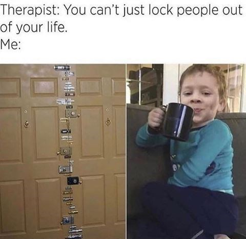 "Meme - ""Therapist: You can't just lock people out of your life. Me"""