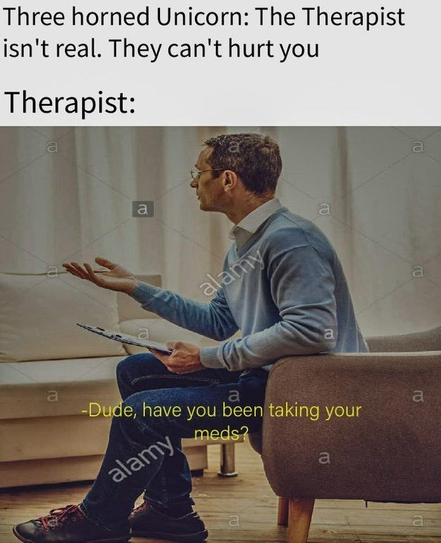 """Meme - """"Three-horned Unicorn: The Therapist isn't real. They can't hurt you; Therapist: 'Dude, have you been taking your a meds?'"""""""