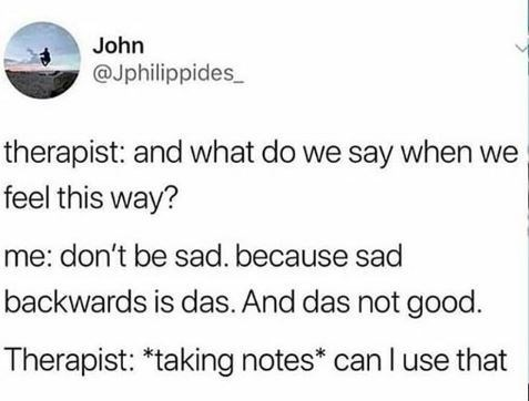 Text - John @Jphilippides therapist: and what do we say when we feel this way? me: don't be sad. because sad backwards is das. And das not good. Therapist: *taking notes* can I use that