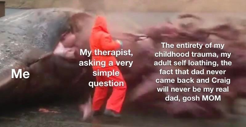 Photo caption - The entirety of my childhood trauma, my adult self loathing, the My therapist, asking a very simple question Me fact that dad never came back and Craig will never be my real dad, gosh MOM