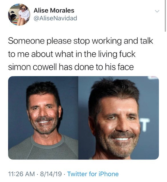 Simon Cowell new face - Face - Alise Morales @AliseNavidad Someone please stop working and talk to me about what in the living fuck simon cowell has done to his face T 11:26 AM 8/14/19 Twitter for iPhone