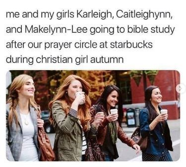 """Meme that reads, - """"Me and my girls Karleigh, Caitleighynn, and Makelynn-Lee going to bible study after our prayer circle at starbucks during christian girl autumn"""""""