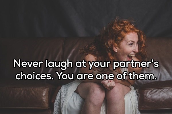 shower thought - Text - Never laugh at your partner's choices. You are one of them.