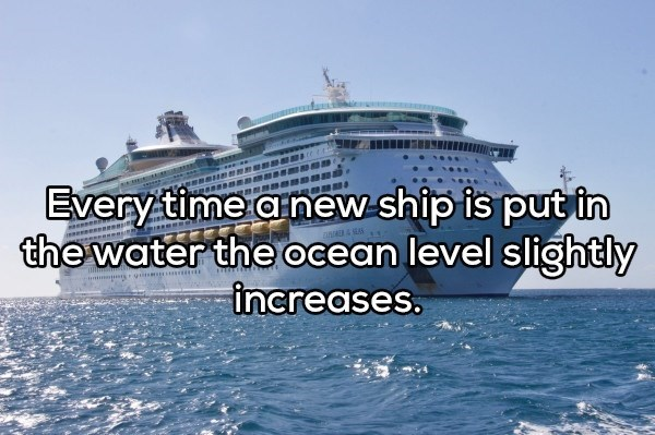 shower thought - Water transportation - Every time arnew ship is put in the water the ocean level slightly increases. anER