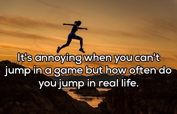 shower thought - Text - It's annoying when you can't jump in a game but how often do you jump in real life.