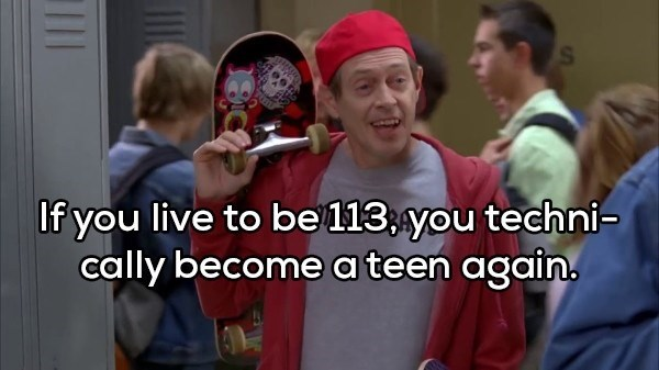 shower thought - People - If you live to be 113,you techni- cally become a teen again