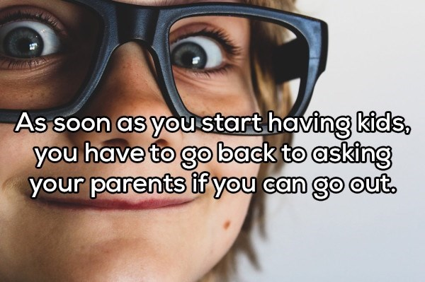 shower thought - Eyewear - As soon as youstart having kids you have to go back to asking your parents if you can go out