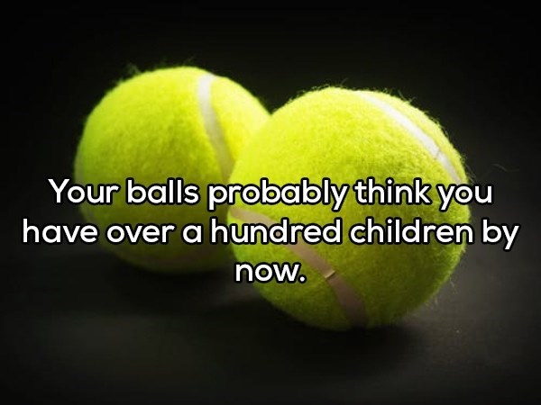 shower thought - Tennis ball - Your balls probably think you have over a hundred children by now.