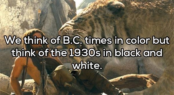shower thought - Adaptation - We think of B.C. times in color but think of the 1930s in black and white.
