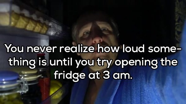 shower thought - Text - You never realize how loud some- thing is until you try opening the fridge at 3 am.