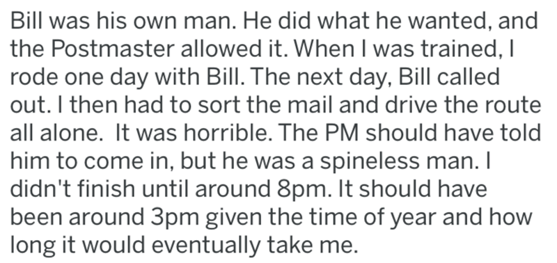 post office revenge - Text - Bill was his own man. He did what he wanted, and the Postmaster allowed it. When I was trained, I rode one day with Bill. The next day, Bill called out. I then had to sort the mail and drive the route all alone. It was horrible. The PM should have told him to come in, but he was a spineless man. I didn't finish until around 8pm. It should have been around 3pm given the time of year and how long it would eventually take me.