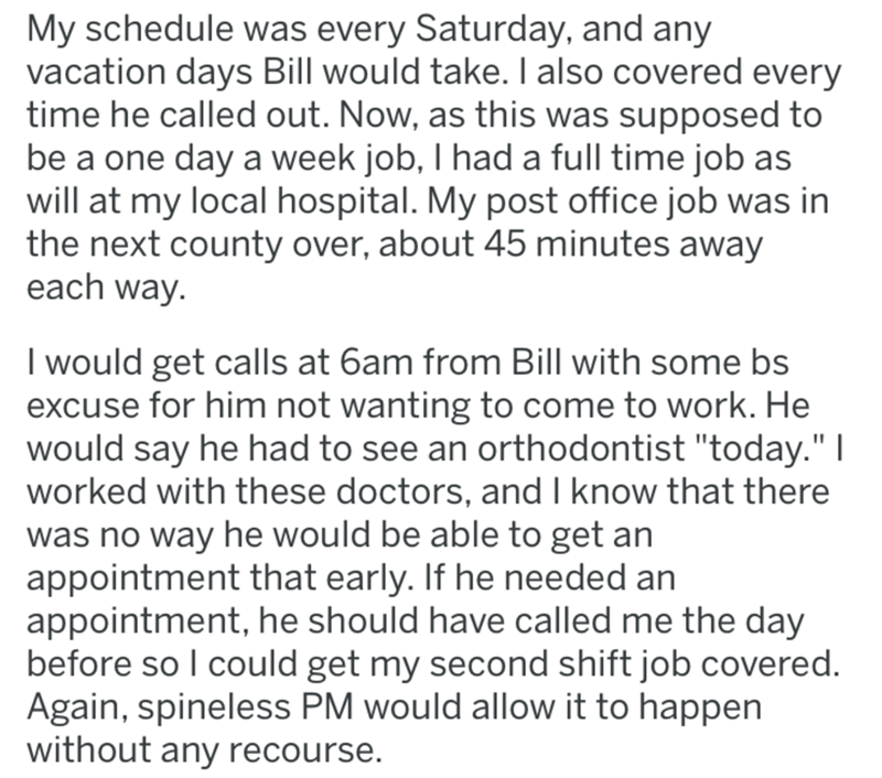 "post office revenge - Text - My schedule was every Saturday, and any vacation days Bill would take. I also covered every time he called out. Now, as this was supposed to be a one day a week job, I had a full time job as will at my local hospital. My post office job was in the next county over, about 45 minutes away each way I would get calls at 6am from Bill with some bs xcuse for him not wanting to come to work. He would say he had to see an orthodontist ""today."" I worked with these doctors, an"