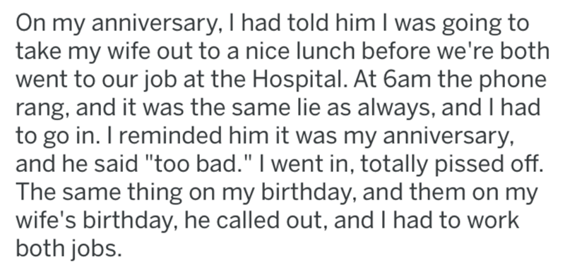 """post office revenge - Text - On my anniversary, I had told him I was going to take my wife out to a nice lunch before we're both went to our job at the Hospital. At 6am the phone rang, and it was the same lie as always, and I had to go in. I reminded him it was my anniversary, and he said """"too bad."""" I went in, totally pissed off. The same thing on my birthday, and them on my wife's birthday, he called out, and I had to work both jobs."""