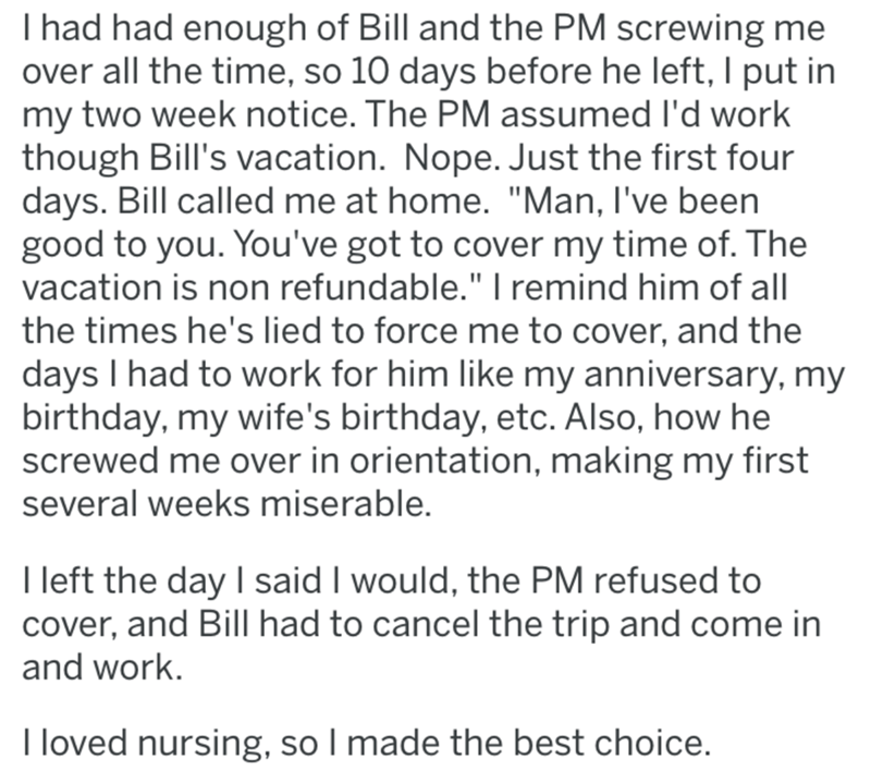 "post office revenge - Text - I had had enough of Bill and the PM screwing me over all the time, so 10 days before he left, I put in my two week notice. The PM assumed I'd work though Bill's vacation. Nope. Just the first four days. Bill called me at home. ""Man, I've been good to you. You've got to cover my time of. The vacation is non refundable."" I remind him of all the times he's lied to force me to cover, and the days I had to work for him like my anniversary, my birthday, my wife's birthday,"