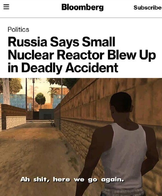 Adaptation - Bloomberg Subscribe Politics Russia Says Small Nuclear Reactor Blew Up in Deadly Accident Ah shit, here we go again.