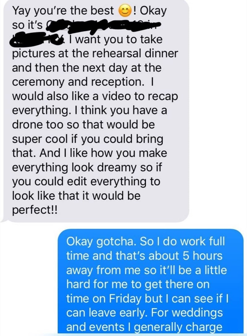 Text - Yay you're the best so it's !Okay I want you to take pictures at the rehearsal dinner and then the next day at the ceremony and reception. I would also like a video to recap everything. I think you have a drone too so that would be super cool if you could bring that. And I like how you make everything look dreamy so if you could edit everything to look like that it would be perfect!! Okay gotcha. SoI do work full time and that's about 5 hours away from me so it'll be a little hard for me