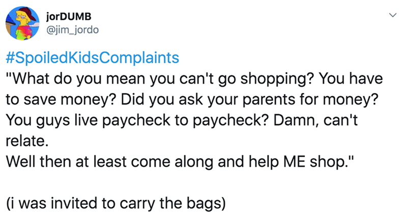 """twitter - Text - jorDUMB @jim_jordo #SpoiledKidsComplaints """"What do you mean you can't go shopping? You have to save money? Did you ask your parents for money? You guys live paycheck to paycheck? Damn, can't relate. Well then at least come along and help ME shop."""" II (i was invited to carry the bags)"""